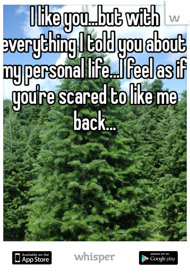 I like you...but with everything I told you about my personal life...I feel as if you're scared to like me back...