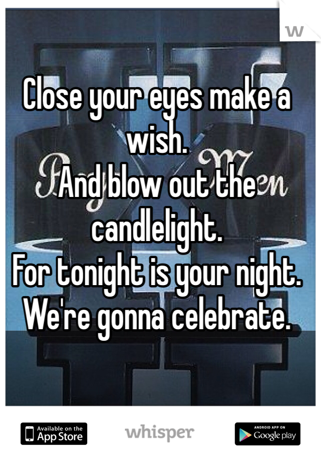 Close your eyes make a wish. And blow out the candlelight. For tonight is your night. We're gonna celebrate.