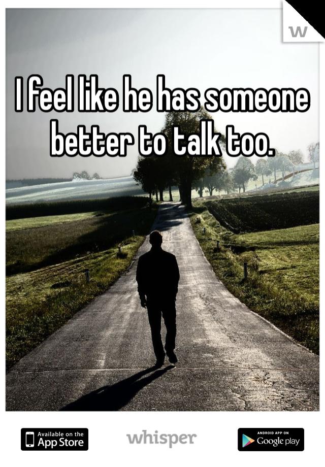 I feel like he has someone better to talk too.