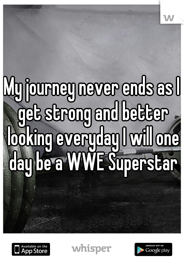 My journey never ends as I get strong and better looking everyday I will one day be a WWE Superstar