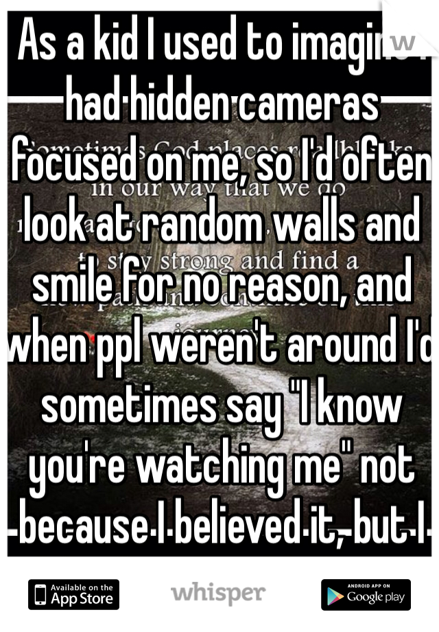"As a kid I used to imagine I had hidden cameras focused on me, so I'd often look at random walls and smile for no reason, and when ppl weren't around I'd sometimes say ""I know you're watching me"" not because I believed it, but I did it for the off chance that it's true"