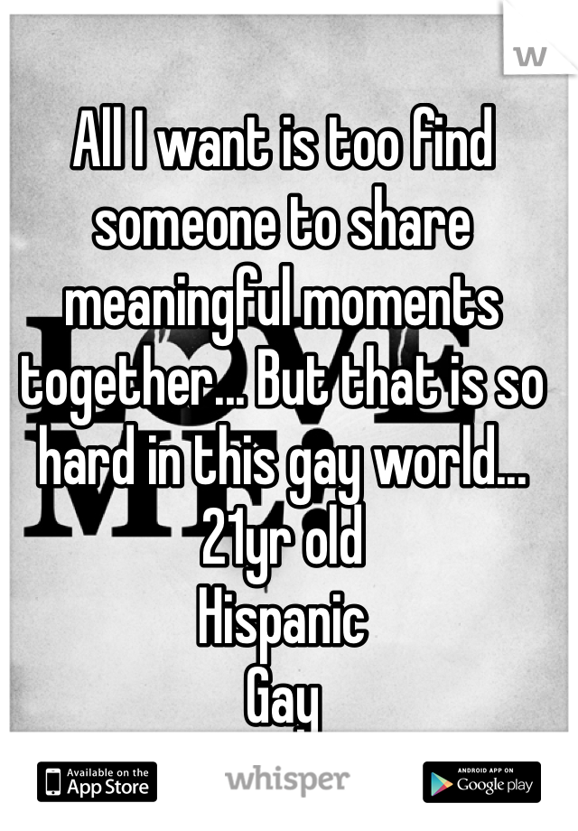All I want is too find someone to share meaningful moments together... But that is so hard in this gay world...  21yr old  Hispanic  Gay