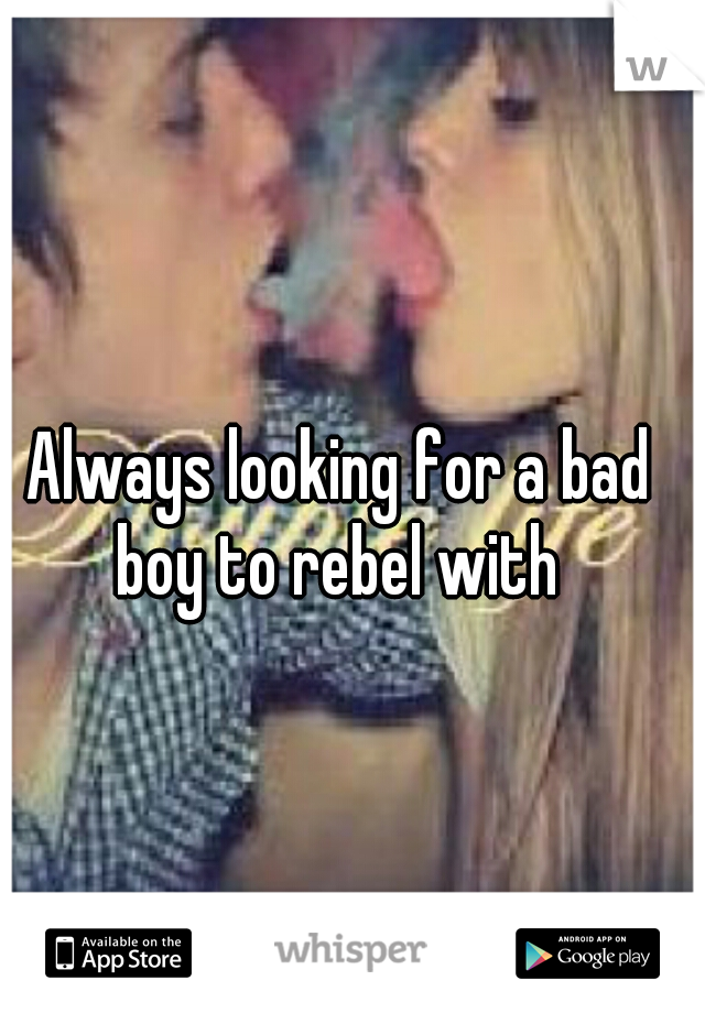 Always looking for a bad boy to rebel with