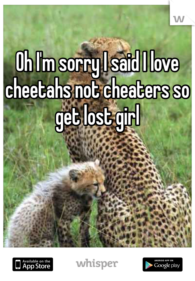 Oh I'm sorry I said I love cheetahs not cheaters so get lost girl