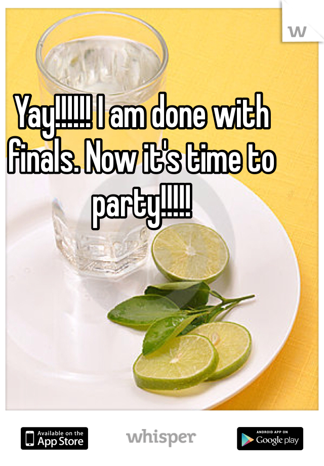 Yay!!!!!! I am done with finals. Now it's time to party!!!!!