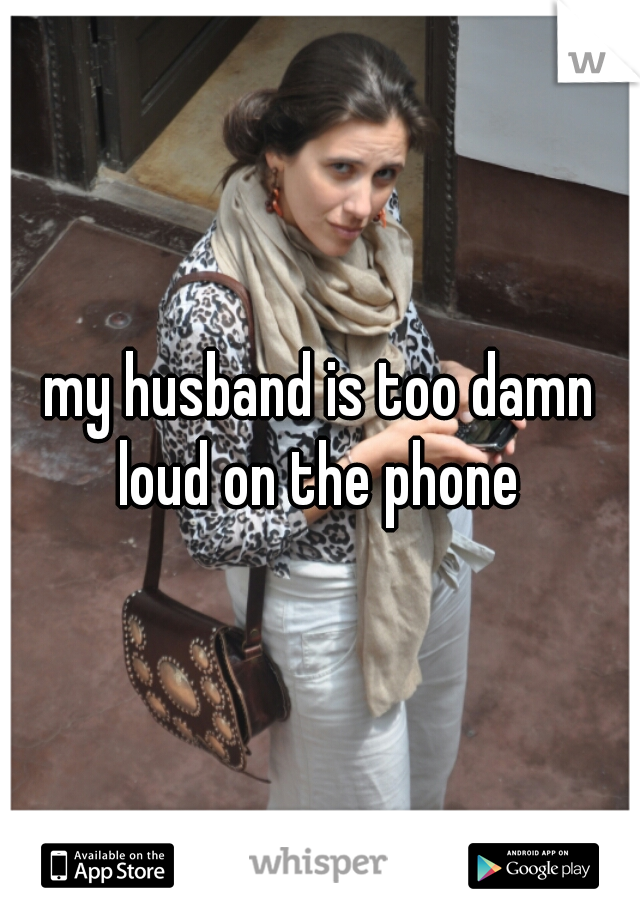 my husband is too damn loud on the phone
