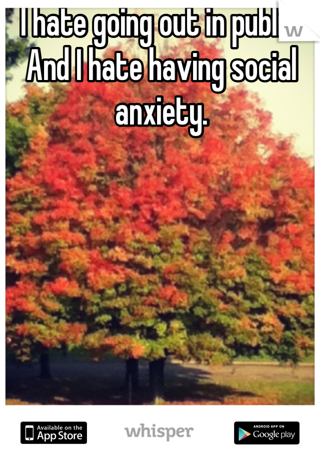 I hate going out in public. And I hate having social anxiety.