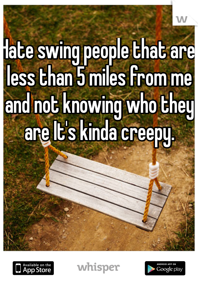 Hate swing people that are less than 5 miles from me and not knowing who they are It's kinda creepy.