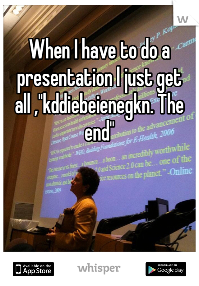 "When I have to do a presentation I just get all ,""kddiebeienegkn. The end"""