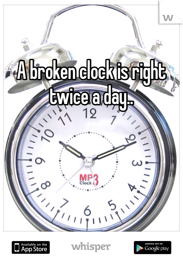 A broken clock is right twice a day..