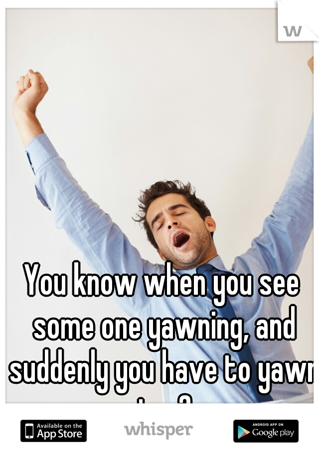 You know when you see some one yawning, and suddenly you have to yawn too?