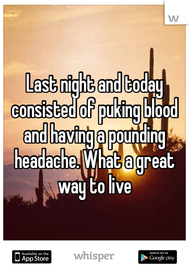 Last night and today consisted of puking blood and having a pounding headache. What a great way to live