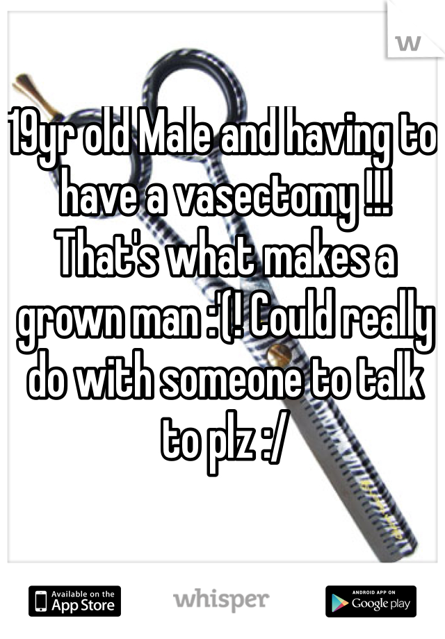 19yr old Male and having to have a vasectomy !!! That's what makes a grown man :'(! Could really do with someone to talk to plz :/