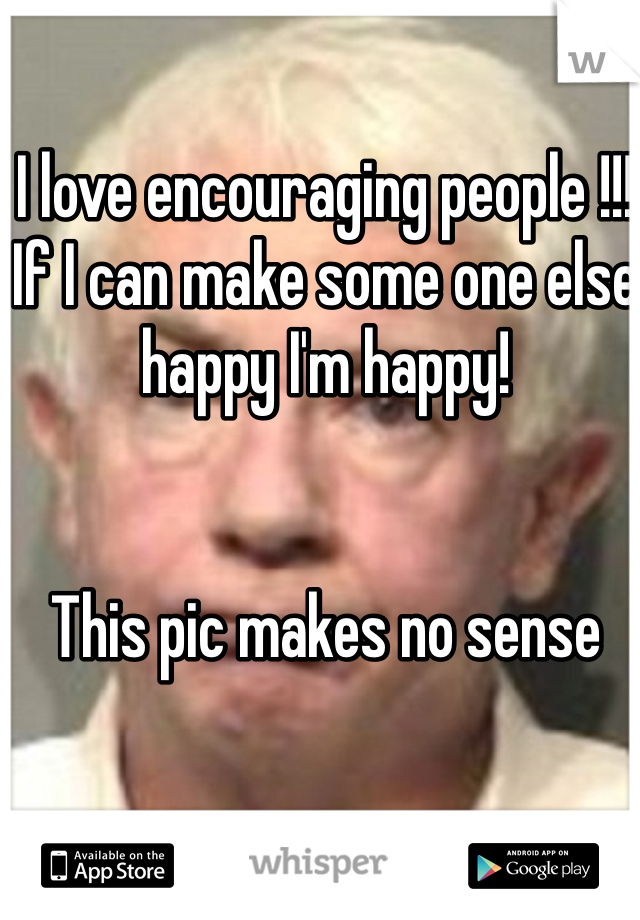 I love encouraging people !!! If I can make some one else happy I'm happy!    This pic makes no sense