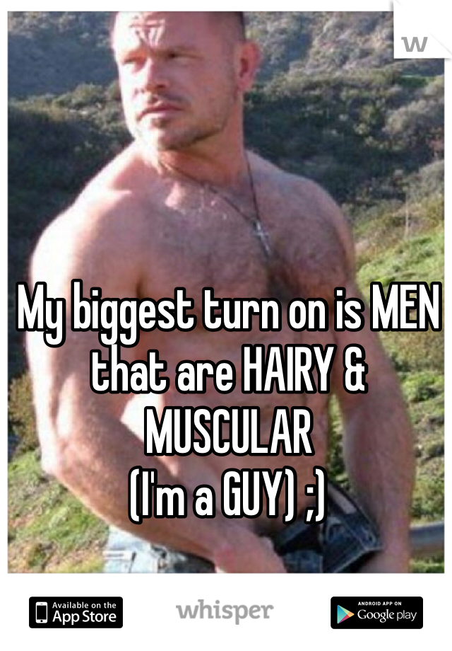 My biggest turn on is MEN that are HAIRY & MUSCULAR  (I'm a GUY) ;)