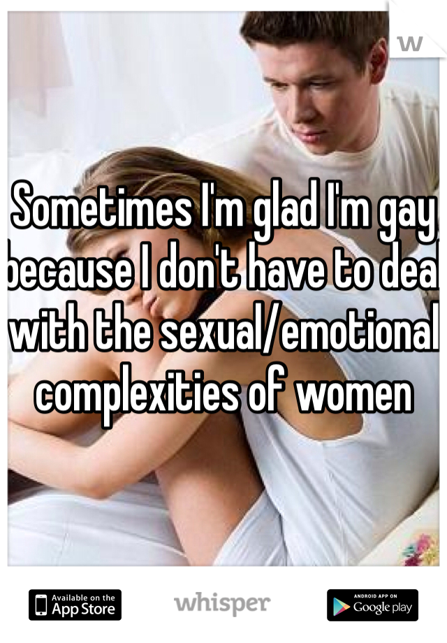 Sometimes I'm glad I'm gay because I don't have to deal with the sexual/emotional complexities of women