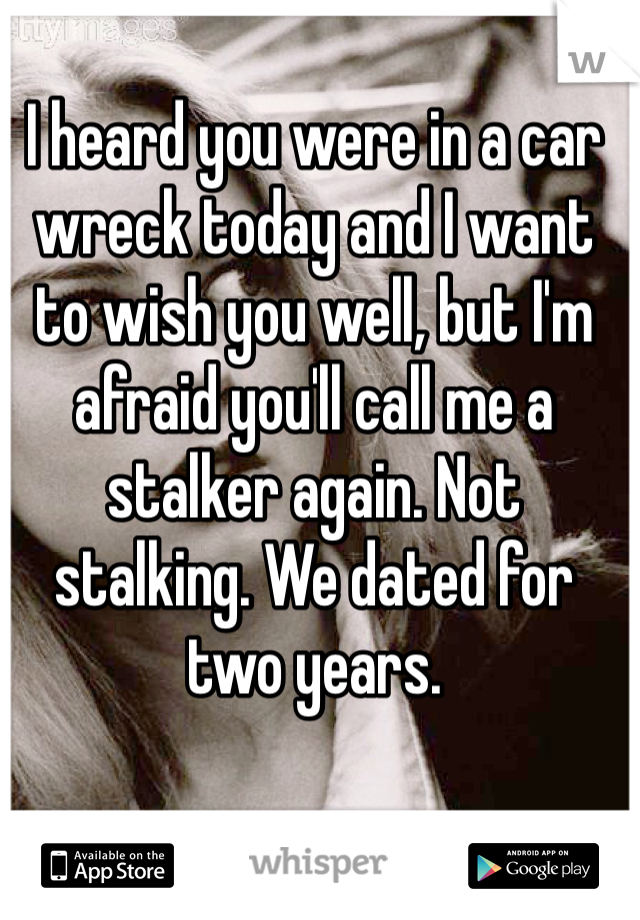 I heard you were in a car wreck today and I want to wish you well, but I'm afraid you'll call me a stalker again. Not stalking. We dated for two years.