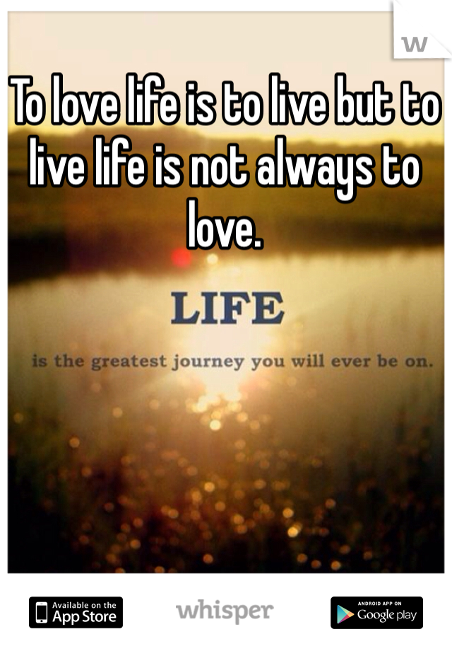 To love life is to live but to live life is not always to love.