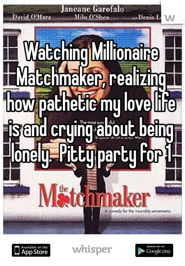 Watching Millionaire Matchmaker, realizing how pathetic my love life is and crying about being lonely.  Pitty party for 1