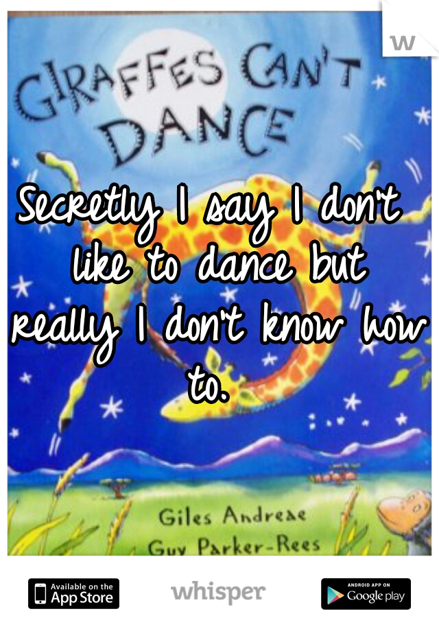 Secretly I say I don't like to dance but really I don't know how to.