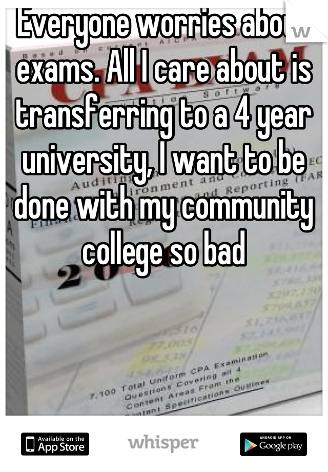 Everyone worries about exams. All I care about is transferring to a 4 year university, I want to be done with my community college so bad
