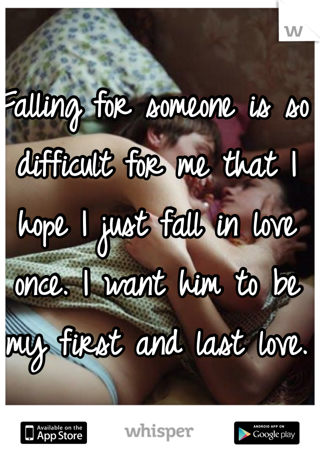 Falling for someone is so difficult for me that I hope I just fall in love once. I want him to be my first and last love.
