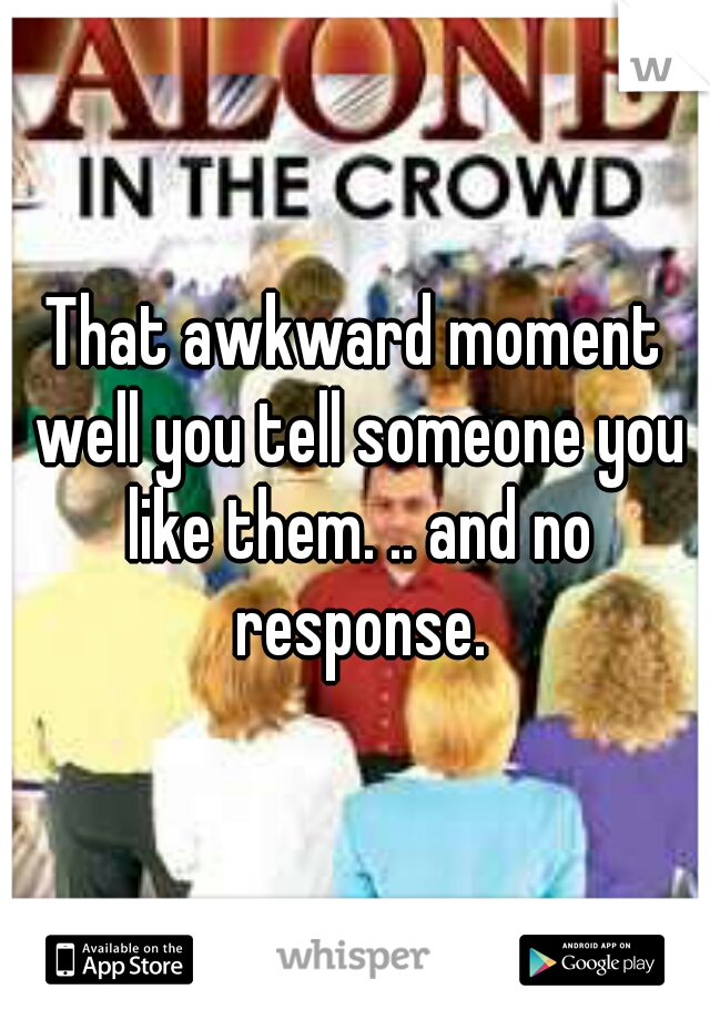 That awkward moment well you tell someone you like them. .. and no response.