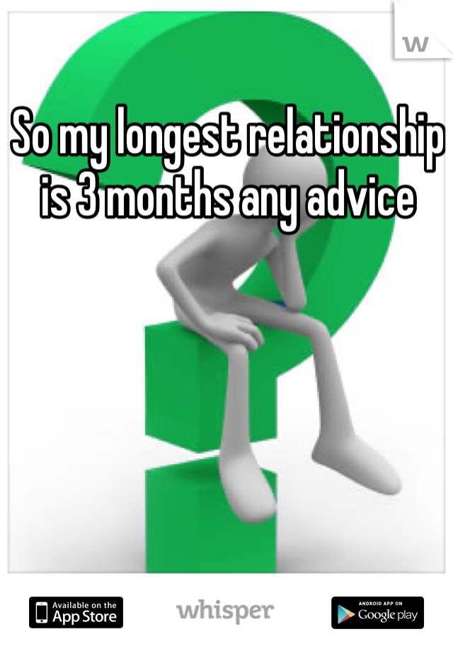 So my longest relationship is 3 months any advice