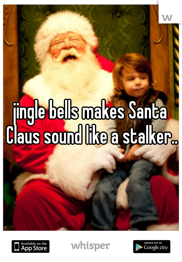 jingle bells makes Santa Claus sound like a stalker..