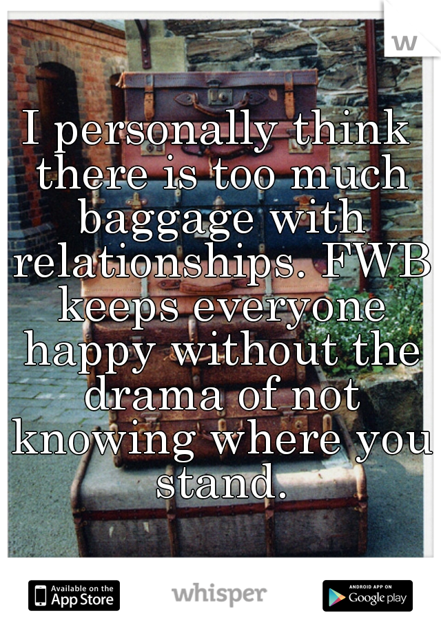 I personally think there is too much baggage with relationships. FWB keeps everyone happy without the drama of not knowing where you stand.