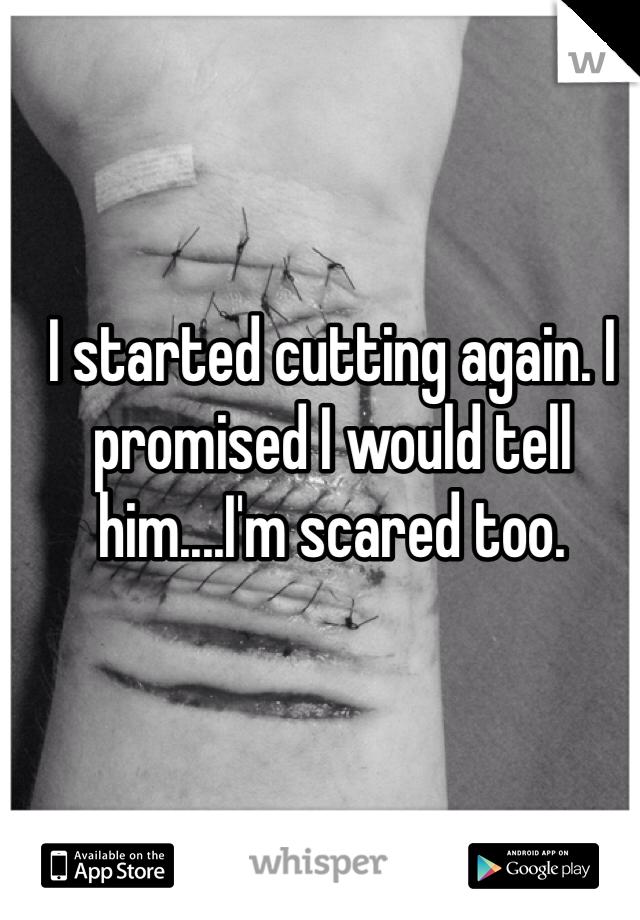 I started cutting again. I promised I would tell him....I'm scared too.