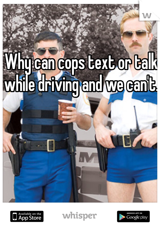 Why can cops text or talk while driving and we can't.