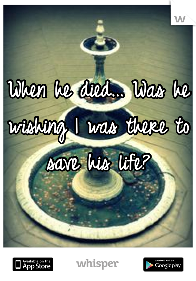 When he died... Was he wishing I was there to save his life?