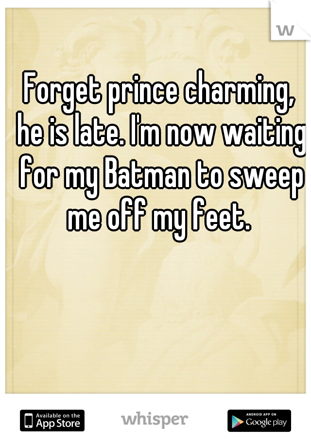 Forget prince charming, he is late. I'm now waiting for my Batman to sweep me off my feet.