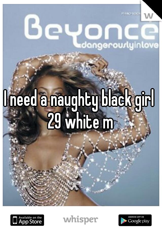 I need a naughty black girl  29 white m