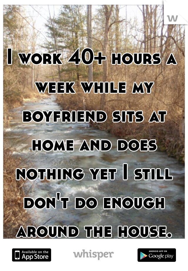 I work 40+ hours a week while my boyfriend sits at home and does nothing yet I still don't do enough around the house. what??