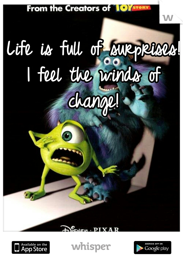Life is full of surprises!  I feel the winds of change!