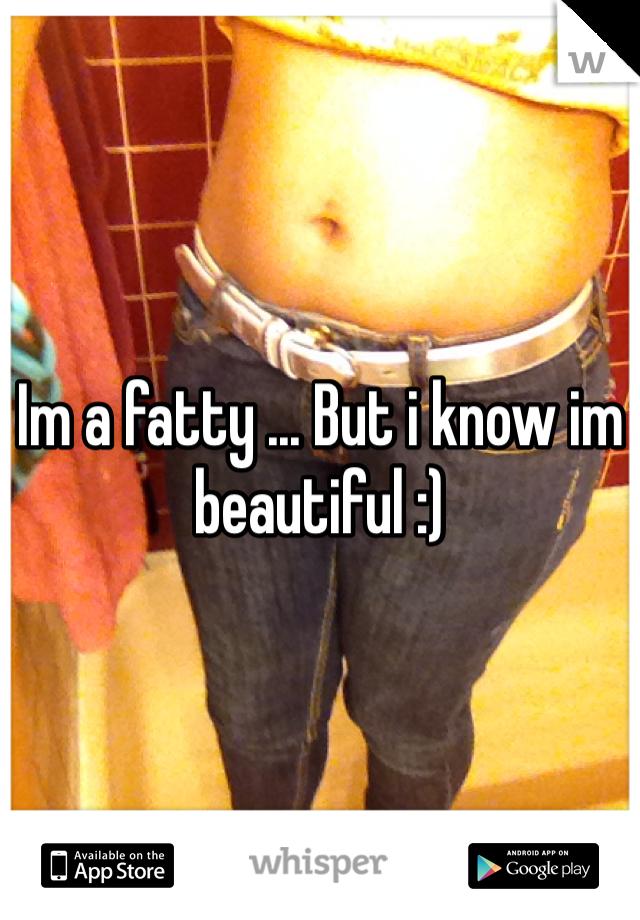 Im a fatty ... But i know im beautiful :)