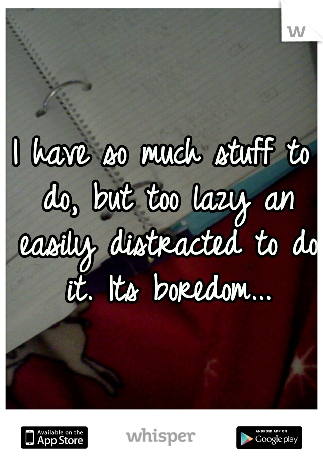 I have so much stuff to do, but too lazy an easily distracted to do it. Its boredom...