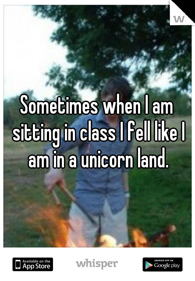Sometimes when I am sitting in class I fell like I am in a unicorn land.