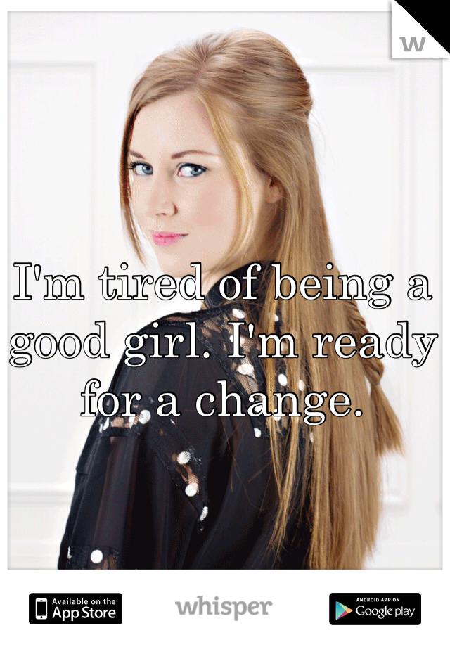 I'm tired of being a good girl. I'm ready for a change.