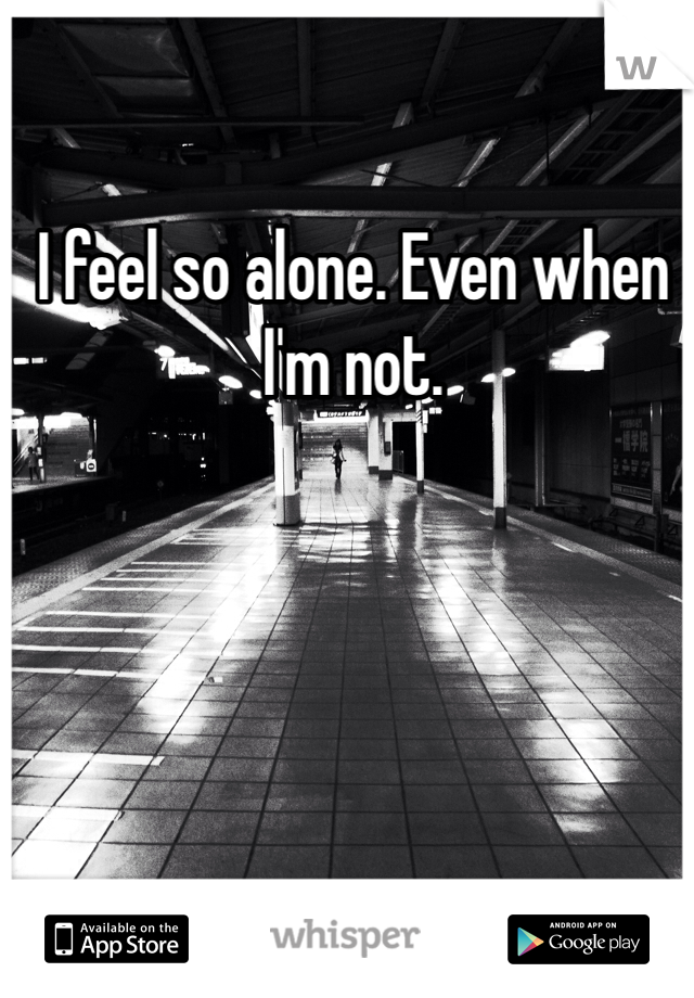 I feel so alone. Even when I'm not.