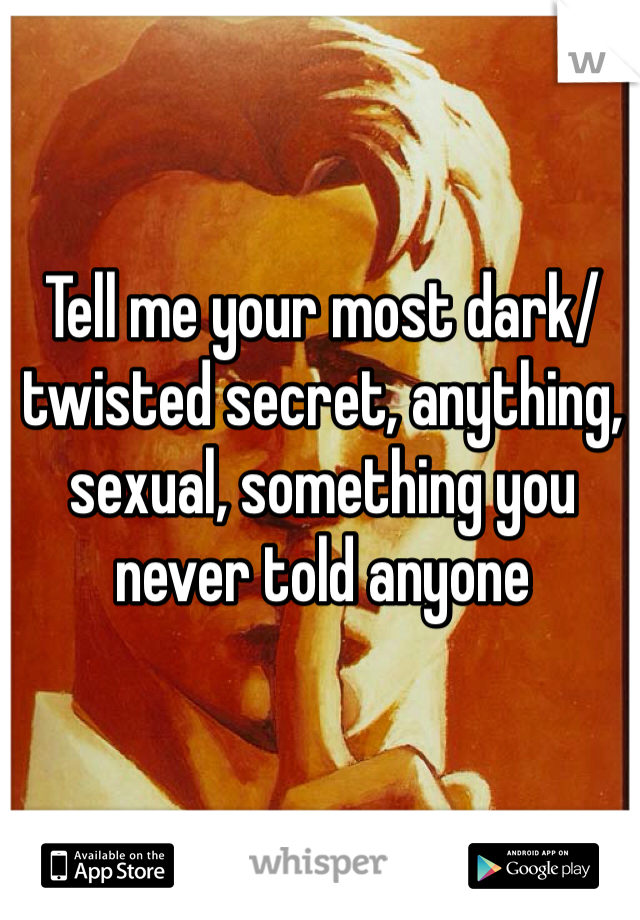 Tell me your most dark/twisted secret, anything, sexual, something you never told anyone