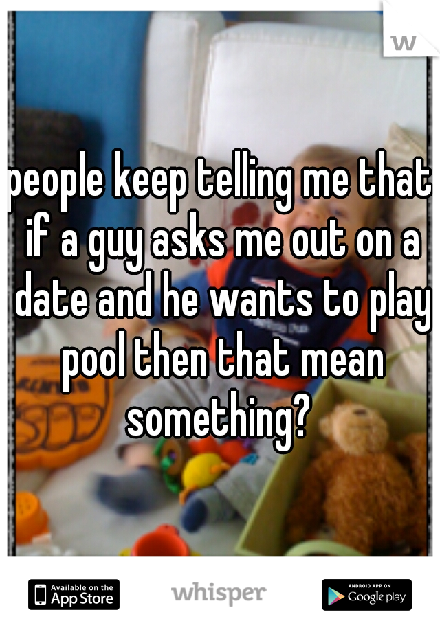 people keep telling me that if a guy asks me out on a date and he wants to play pool then that mean something?