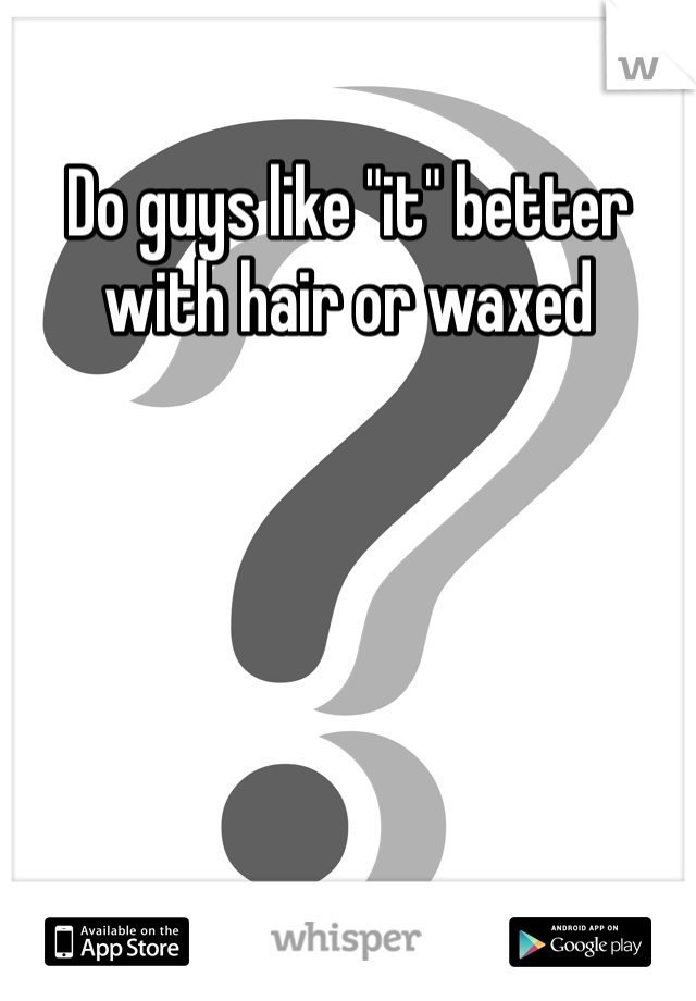 "Do guys like ""it"" better with hair or waxed"