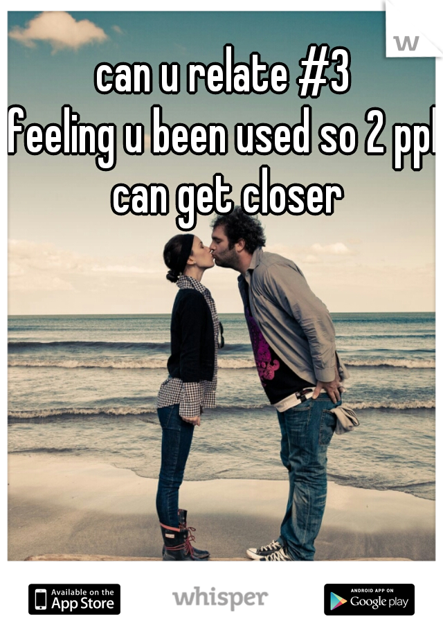 can u relate #3 feeling u been used so 2 ppl can get closer