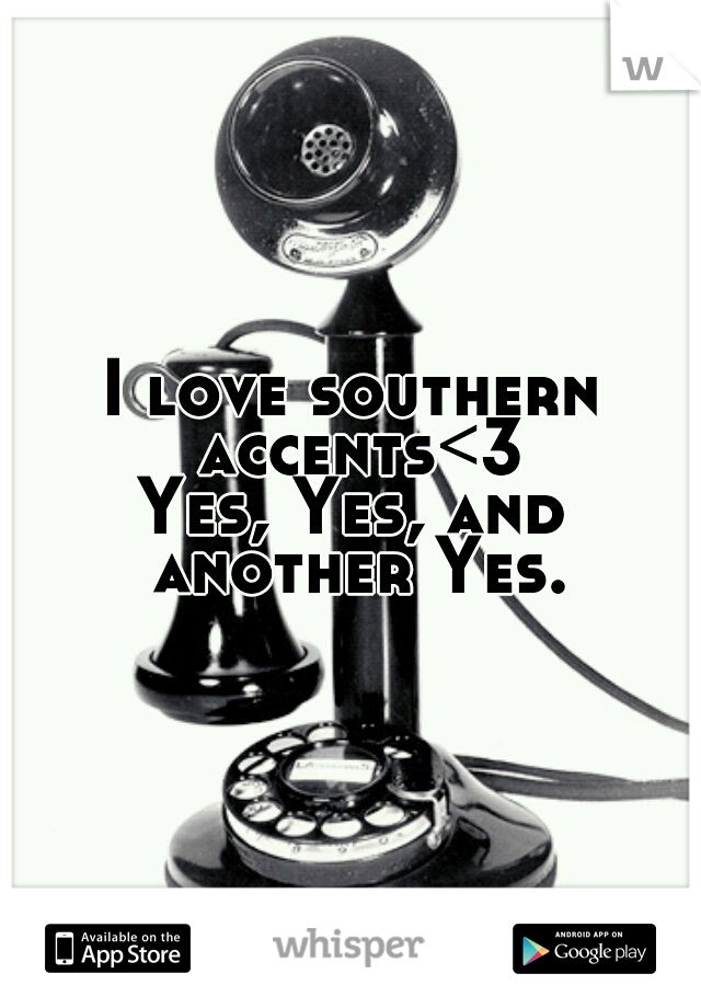 I love southern accents<3 Yes, Yes, and another Yes.