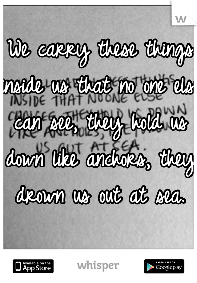 We carry these things inside us that no one else can see, they hold us down like anchors, they drown us out at sea.