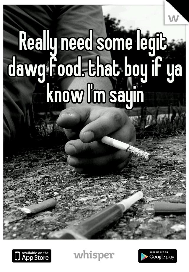 Really need some legit dawg food. that boy if ya know I'm sayin