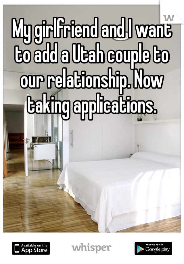 My girlfriend and I want to add a Utah couple to our relationship. Now taking applications.